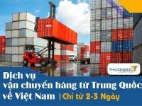 Dịch vụ vận chuyển hàng từ Trung Quốc về Việt Nam chỉ từ 2-3 Ngày