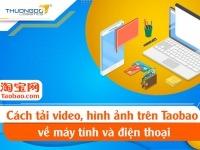 Cách tải lưu video hình ảnh trên Taobao về điện thoại & máy tính