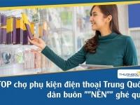 """TOP chợ phụ kiện điện thoại Trung Quốc dân buôn """"NÊN"""" ghé qua"""