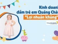 """Kinh doanh đầm trẻ em hàng Quảng Châu """"Lợi Nhuận Khủng"""""""
