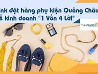 """Link đặt hàng phụ kiện Quảng Châu về kinh doanh """"1 Vốn 4 Lời"""""""