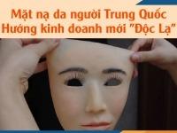 """Mặt nạ da người Trung Quốc - Hướng kinh doanh mới """"Độc Lạ"""""""