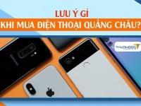 """Mua điện thoại ở Quảng Châu cần """"Lưu Ý"""" điều gì? Link shop uy tín"""