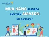 Có nên mua hàng alibaba bán trên amazon?
