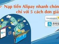 Nạp tiền Alipay thanh toán nhanh chóng chỉ với 5 cách đơn giản
