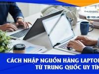 Mách bạn cách nhập nguồn hàng laptop từ Trung Quốc uy tín